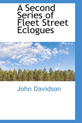 A Second Series of Fleet Street Eclogues by John Davidson