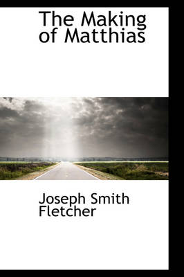 The Making of Matthias by Joseph Smith Fletcher
