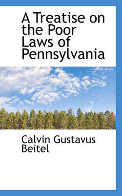 A Treatise on the Poor Laws of Pennsylvania by Calvin Gustavus Beitel