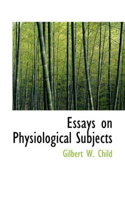 Essays on Physiological Subjects by Gilbert W Child