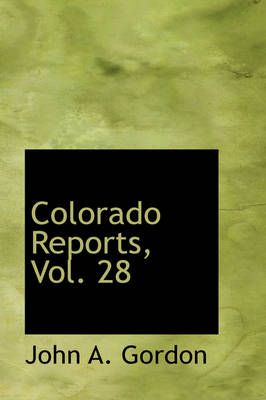 Colorado Reports, Vol. 28 by John A Gordon