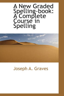 A New Graded Spelling-Book A Complete Course in Spelling by Joseph A Graves