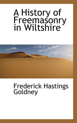 A History of Freemasonry in Wiltshire by Frederick Hastings Goldney