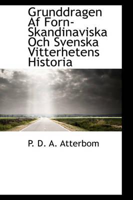 Grunddragen AF Forn-Skandinaviska Och Svenska Vitterhetens Historia by P D a Atterbom