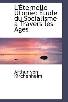 L' Ternelle Utopie Tude Du Socialisme a Travers Les Ages by Arthur Von Kirchenheim