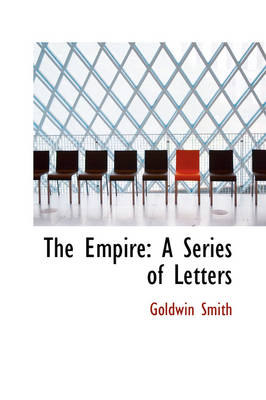 The Empire A Series of Letters by Goldwin Smith
