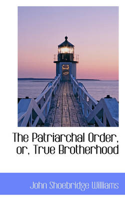 The Patriarchal Order, Or, True Brotherhood by John Shoebridge Williams