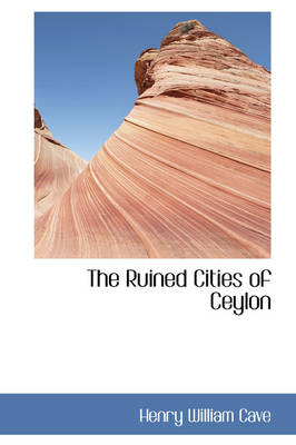 The Ruined Cities of Ceylon by Henry William Cave