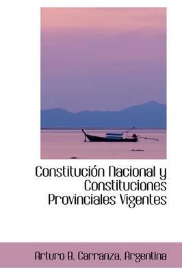 Constituci N Nacional y Constituciones Provinciales Vigentes by Arturo B Carranza