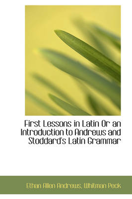 First Lessons in Latin or an Introduction to Andrews and Stoddard's Latin Grammar by Ethan Allen Andrews
