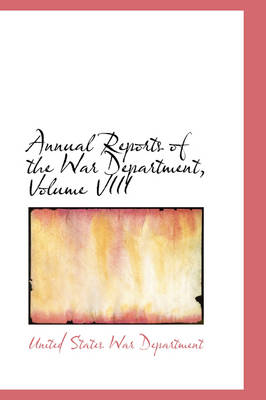 Annual Reports of the War Department, Volume VIII by United States War Department