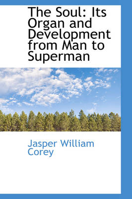 The Soul Its Organ and Development from Man to Superman by Jasper William Corey