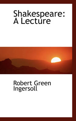 Shakespeare A Lecture by Colonel Robert Green Ingersoll