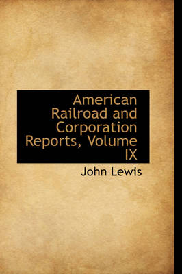 American Railroad and Corporation Reports, Volume IX by John, Dr, Ed.D (Virginia Tech) Lewis