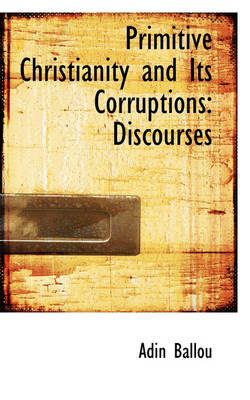 Primitive Christianity and Its Corruptions Discourses by Adin Ballou