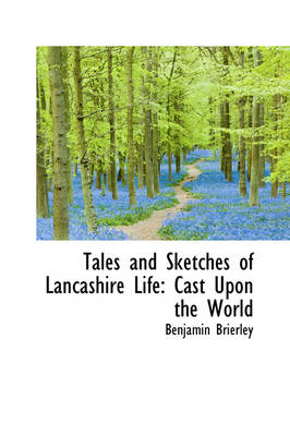 Tales and Sketches of Lancashire Life Cast Upon the World by Benjamin Brierley