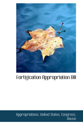 Fortigication Appropriation Bill by Appropriations