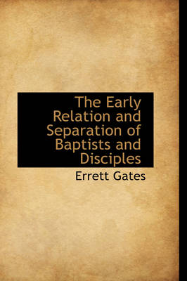 The Early Relation and Separation of Baptists and Disciples by Errett Gates