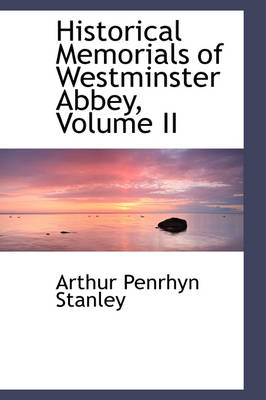 Historical Memorials of Westminster Abbey, Volume II by Arthur Penrhyn Stanley