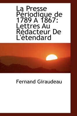 La Presse P Riodique de 1789 a 1867 Lettres Au R Dacteur de L' Tendard by Fernand Giraudeau