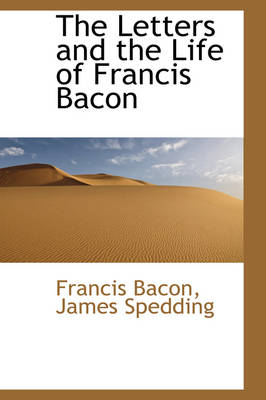 The Letters and the Life of Francis Bacon by Francis Bacon