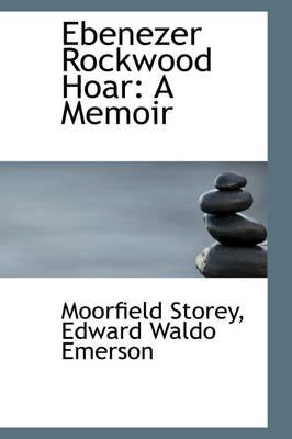 Ebenezer Rockwood Hoar A Memoir by Moorfield Storey