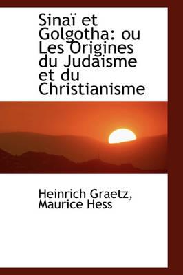 Sina Et Golgotha Ou Les Origines Du Judaisme Et Du Christianisme by Heinrich Graetz