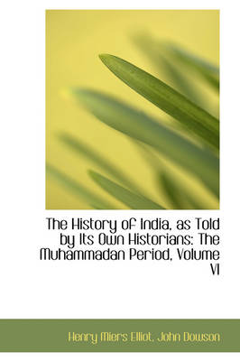 The History of India, as Told by Its Own Historians The Muhammadan Period, Volume VI by Henry Miers, Sir Elliot