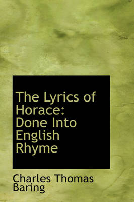 The Lyrics of Horace Done Into English Rhyme by Charles Thomas Baring
