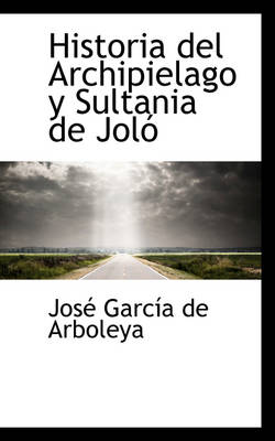 Historia del Archipielago y Sultania de Jol by Jos Garca De Arboleya