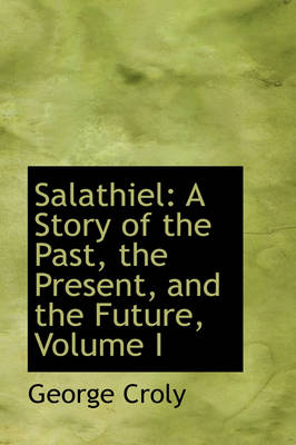 Salathiel A Story of the Past, the Present, and the Future, Volume I by George Croly