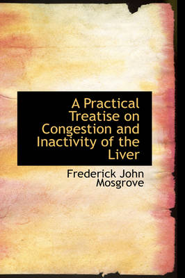A Practical Treatise on Congestion and Inactivity of the Liver by Frederick John Mosgrove