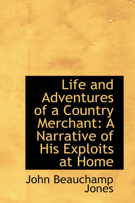 Life and Adventures of a Country Merchant A Narrative of His Exploits at Home by John Beauchamp Jones