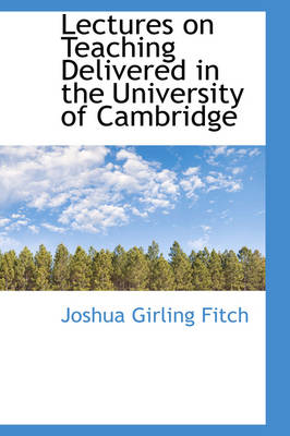 Lectures on Teaching Delivered in the University of Cambridge by Joshua Girling, Sir Fitch