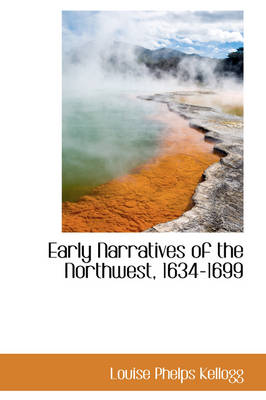 Early Narratives of the Northwest, 1634-1699 by Louise Phelps Kellogg
