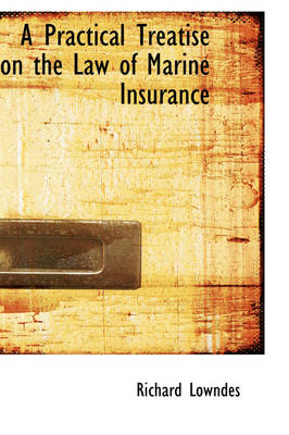 A Practical Treatise on the Law of Marine Insurance by Richard Lowndes