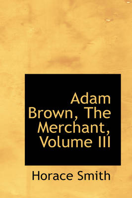 Adam Brown, the Merchant, Volume III by Horace Smith
