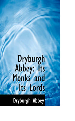 Dryburgh Abbey Its Monks and Its Lords by Dryburgh Abbey