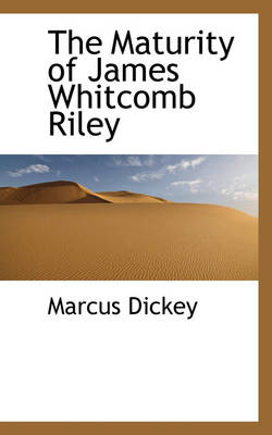 The Maturity of James Whitcomb Riley by Marcus Dickey