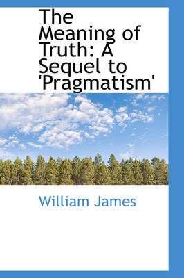 The Meaning of Truth A Sequel to 'Pragmatism' by Dr William (Formerly Food Safety and Inspection Service (Fsis)-USDA USA) James