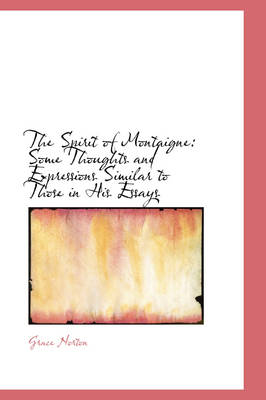 The Spirit of Montaigne Some Thoughts and Expressions Similar to Those in His Essays by Grace Norton