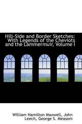 Hill-Side and Border Sketches With Legends of the Cheviots and the Lammermuir, Volume I by William Hamilton Maxwell