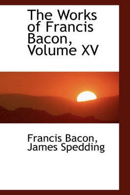 The Works of Francis Bacon, Volume XV by Francis Bacon