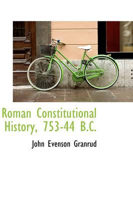 Roman Constitutional History, 753-44 B.C. by John Evenson Granrud