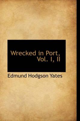 Wrecked in Port, Vol. I, II by Edmund Hodgson Yates