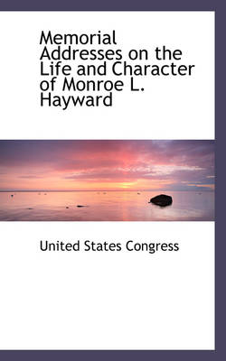 Memorial Addresses on the Life and Character of Monroe L. Hayward by Professor United States Congress