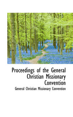 Proceedings of the General Christian Missionary Convention by Gener Christian Missionary Convention