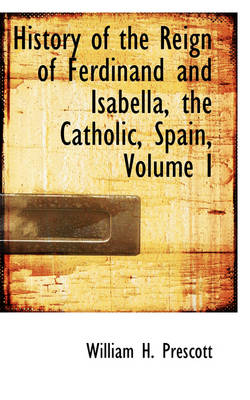 History of the Reign of Ferdinand and Isabella, the Catholic, Spain, Volume I by William H Prescott