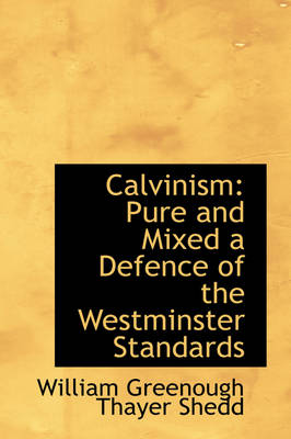 Calvinism Pure and Mixed a Defence of the Westminster Standards by William Greenough Thayer Shedd