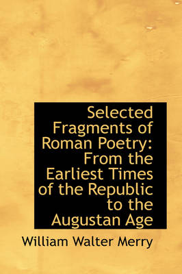 Selected Fragments of Roman Poetry From the Earliest Times of the Republic to the Augustan Age by William Walter Merry